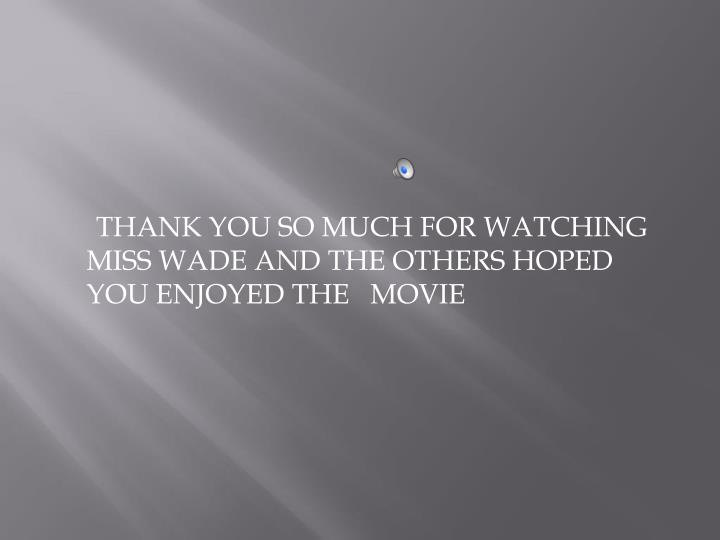 THANK YOU SO MUCH FOR WATCHING MISS WADE AND THE OTHERS HOPED YOU ENJOYED THE
