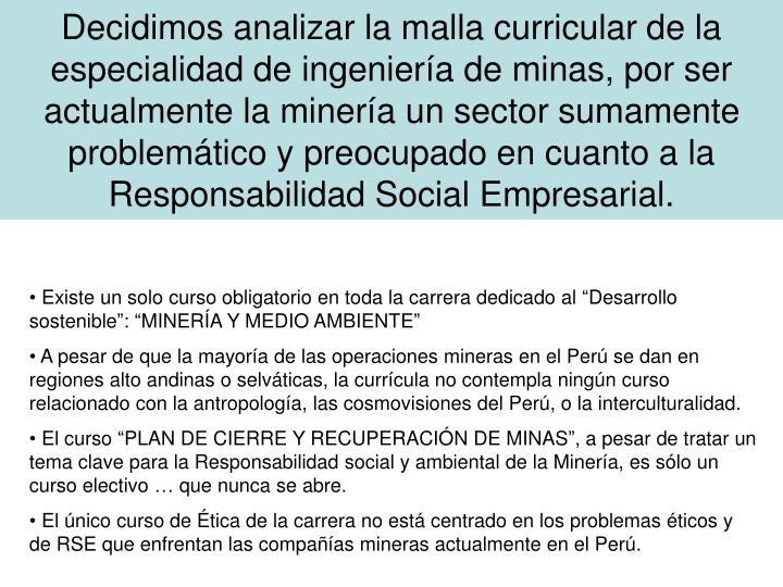 Decidimos analizar la malla curricular de la especialidad de ingeniería de minas, por ser actualmente la minería un sector sumamente problemático y preocupado en cuanto a la Responsabilidad Social Empresarial.