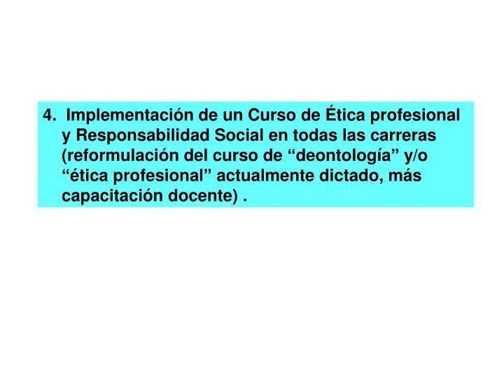 """4.  Implementación de un Curso de Ética profesional y Responsabilidad Social en todas las carreras (reformulación del curso de """"deontología"""" y/o """"ética profesional"""" actualmente dictado, más capacitación docente) ."""