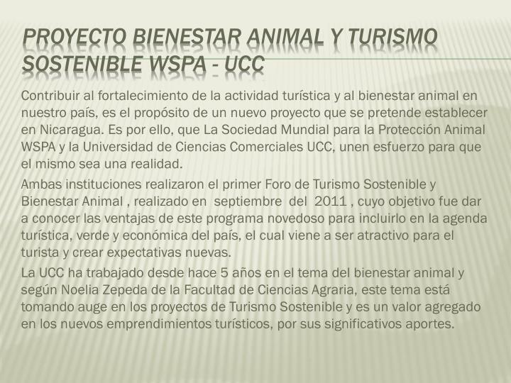Contribuir al fortalecimiento de la actividad turística y al bienestar animal en nuestro país, es el propósito de un nuevo proyecto que se pretende establecer en Nicaragua. Es por ello, que La Sociedad Mundial para la Protección Animal WSPA y la Universidad de Ciencias Comerciales UCC, unen esfuerzo para que el mismo sea una realidad.
