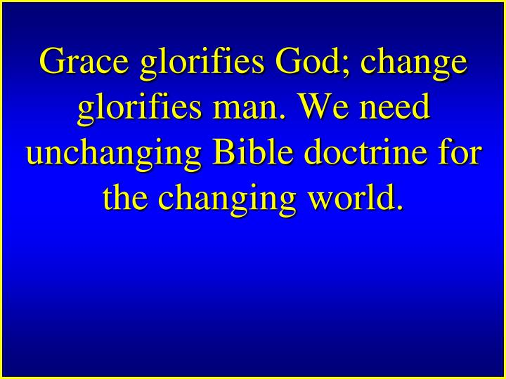 Grace glorifies God; change glorifies man. We need unchanging Bible doctrine for the changing world.