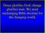 grace glorifies god change glorifies man we need unchanging bible doctrine for the changing world