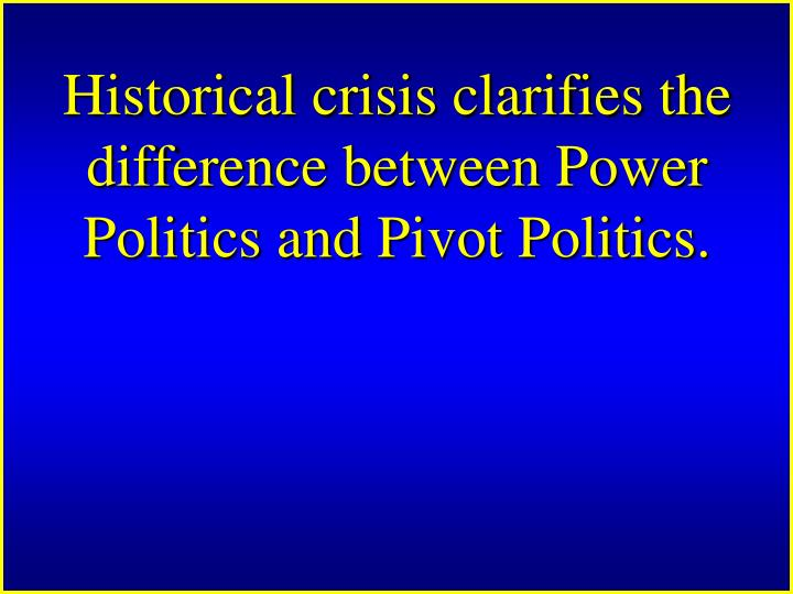 Historical crisis clarifies the difference between Power Politics and Pivot Politics.