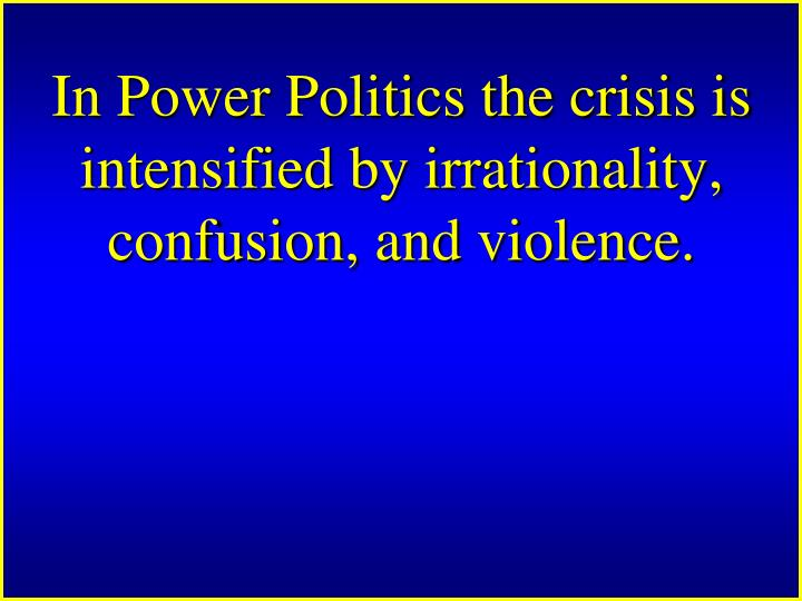 In Power Politics the crisis is intensified by irrationality, confusion, and violence.