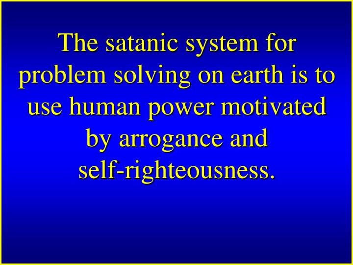 The satanic system for problem solving on earth is to use human power motivated by arrogance and self‑righteousness.