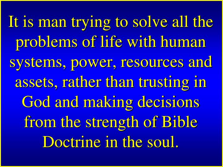 It is man trying to solve all the problems of life with human systems, power, resources and assets, rather than trusting in God and making decisions from the strength of Bible Doctrine in the soul.