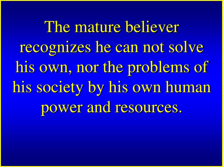The mature believer recognizes he can not solve his own, nor the problems of his society by his own human power and resources.