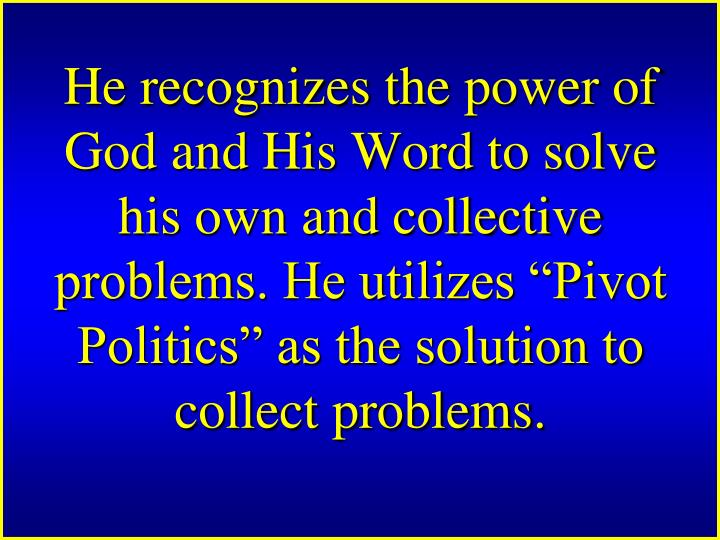 He recognizes the power of God and His Word to solve his own and collective problems. He utilizes Pivot Politics as the solution to collect problems.