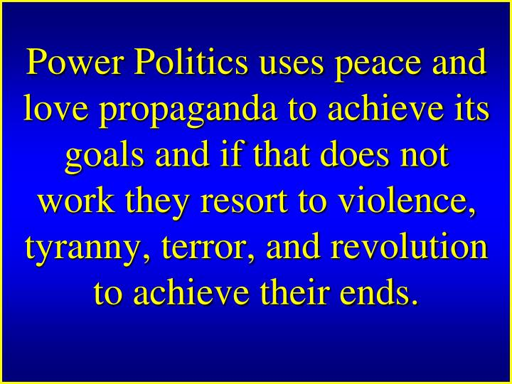 Power Politics uses peace and love propaganda to achieve its goals and if that does not work they resort to violence, tyranny, terror, and revolution to achieve their ends.