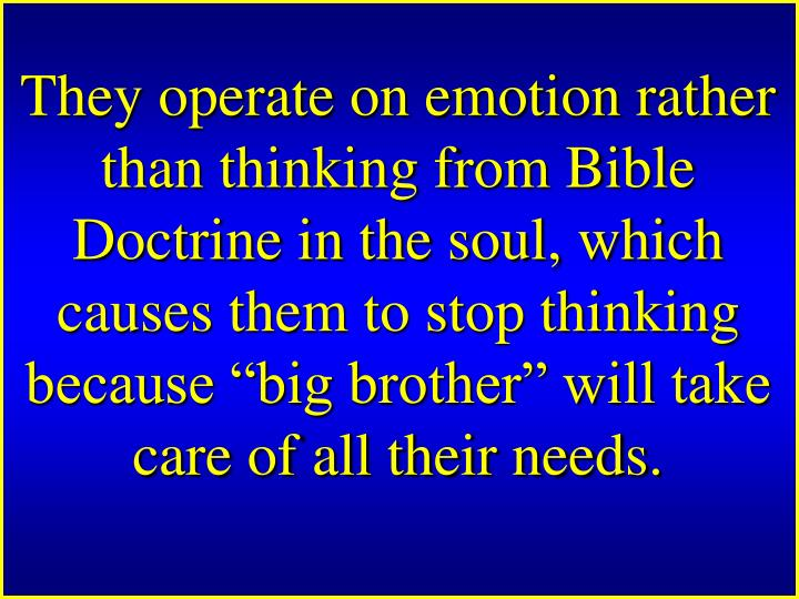 "They operate on emotion rather than thinking from Bible Doctrine in the soul, which causes them to stop thinking because ""big brother"" will take care of all their needs."