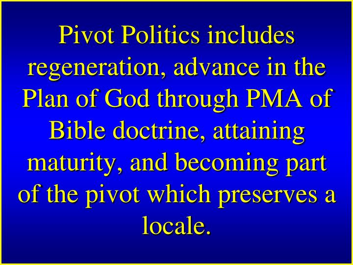 Pivot Politics includes regeneration, advance in the Plan of God through PMA of Bible doctrine, attaining maturity, and becoming part of the pivot which preserves a locale.