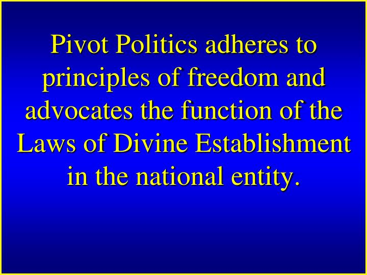 Pivot Politics adheres to principles of freedom and advocates the function of the Laws of Divine Establishment in the national entity.