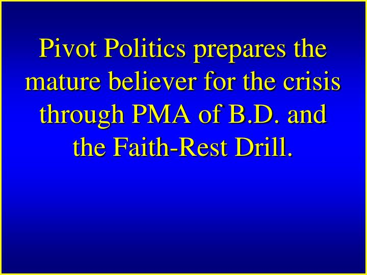 Pivot Politics prepares the mature believer for the crisis through PMA of B.D. and the Faith‑Rest Drill.