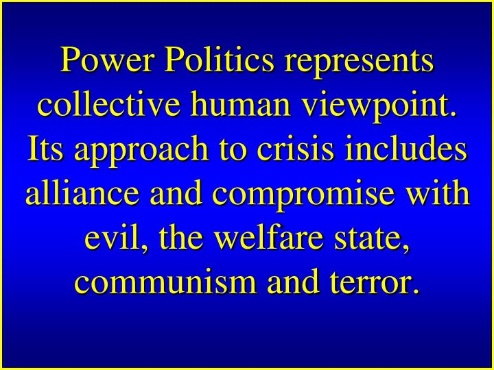 Power Politics represents collective human viewpoint. Its approach to crisis includes alliance and compromise with evil, the welfare state, communism and terror.