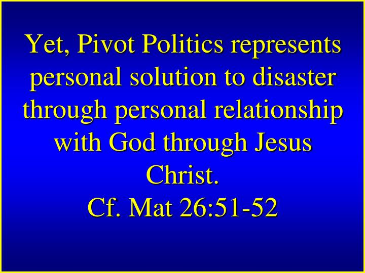 Yet, Pivot Politics represents personal solution to disaster through personal relationship with God through Jesus Christ.