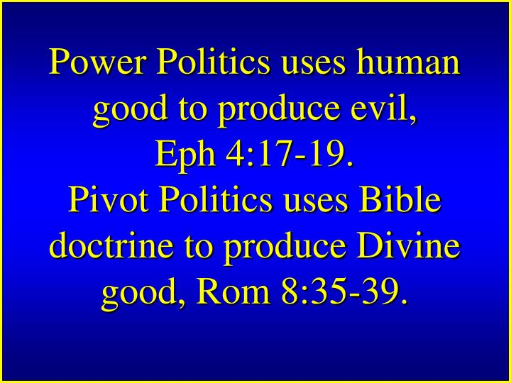 Power Politics uses human good to produce evil,