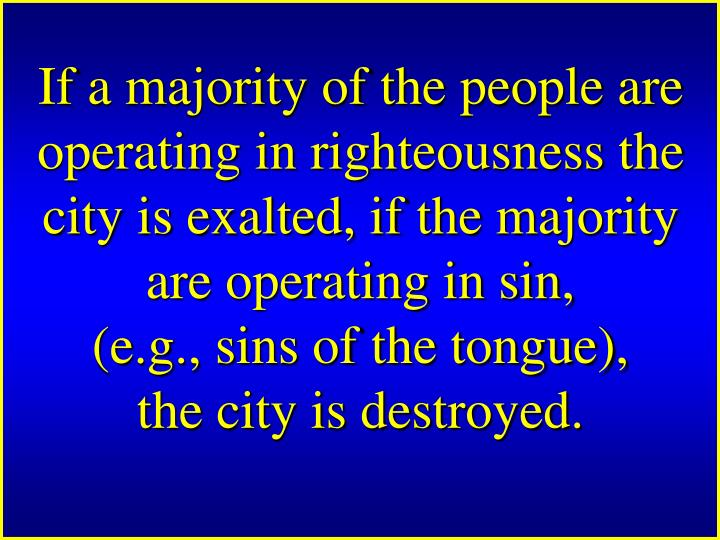 If a majority of the people are operating in righteousness the city is exalted, if the majority are operating in sin,