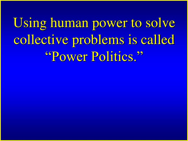 "Using human power to solve collective problems is called ""Power Politics."""