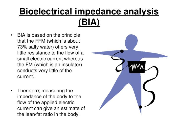 BIA is based on the principle that the FFM (which is about 73% salty water) offers very little resistance to the flow of a small electric current whereas the FM (which is an insulator) conducts very little of the current.