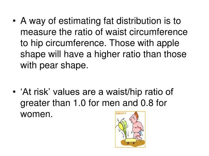 A way of estimating fat distribution is to measure the ratio of waist circumference to hip circumference. Those with apple shape will have a higher ratio than those with pear shape.