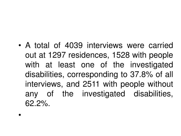 A total of 4039 interviews were carried out at 1297 residences, 1528 with people with at least one of the investigated disabilities, corresponding to 37.8% of all interviews, and 2511 with people without any of the investigated disabilities, 62.2%.