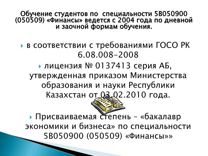 Обучение студентов по  специальности 5В050900 (050509) «Финансы» ведется с 2004 года по дневной и заочной формам обучения.