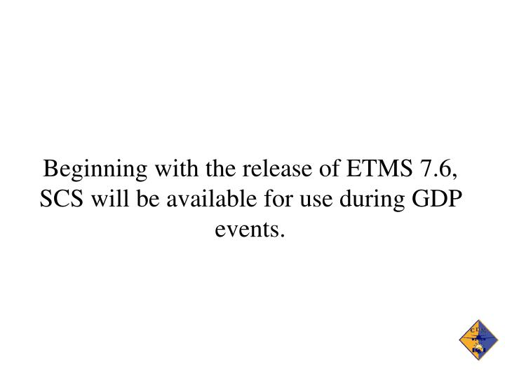 Beginning with the release of ETMS 7.6, SCS will be available for use during GDP events.