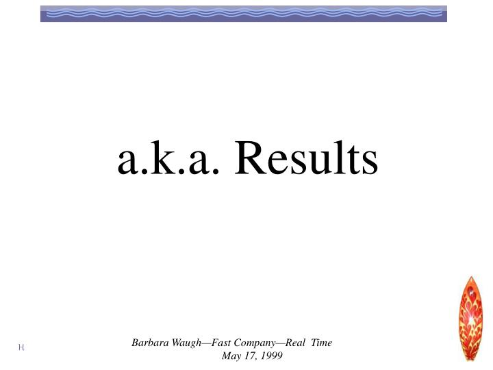 a.k.a. Results