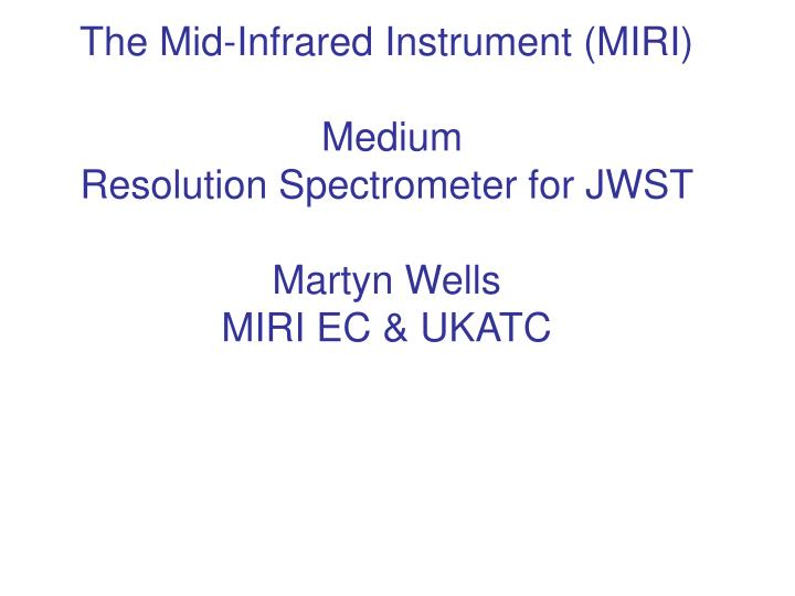 The mid infrared instrument miri medium resolution spectrometer for jwst martyn wells miri ec ukatc