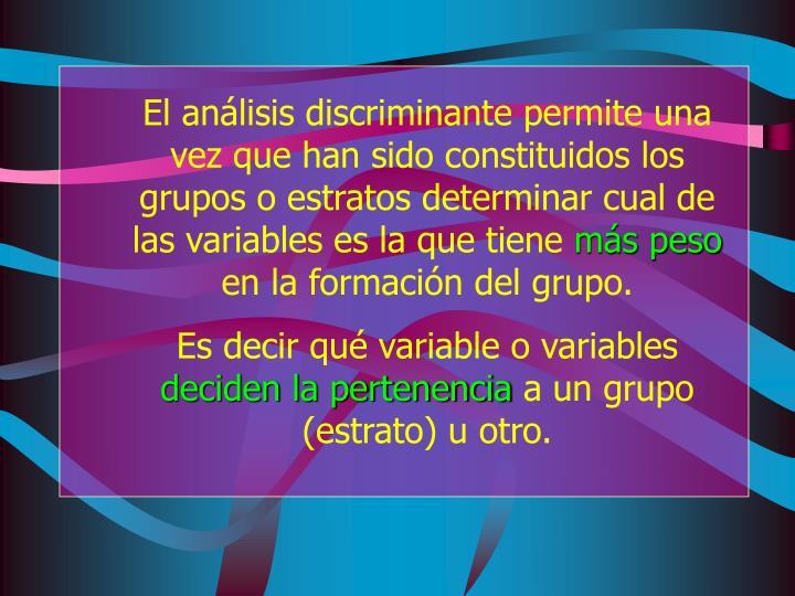 El análisis discriminante permite una vez que han sido constituidos los grupos o estratos determinar cual de las variables es la que tiene