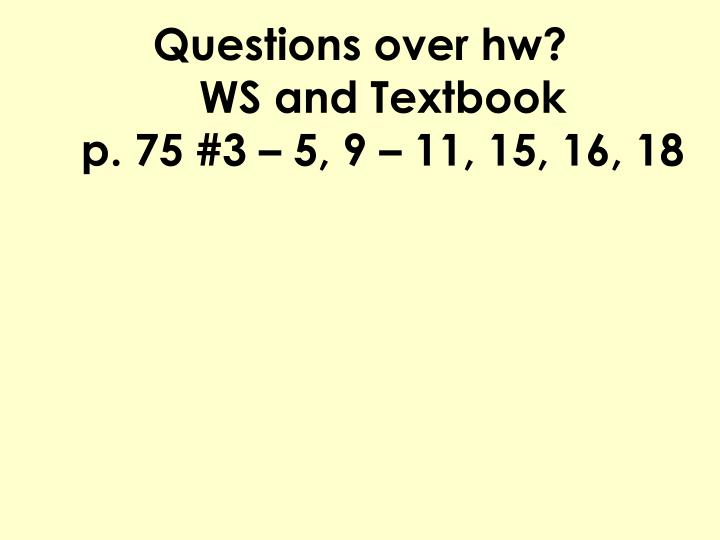 Questions over hw ws and textbook p 75 3 5 9 11 15 16 18