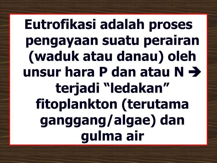 Eutrofikasi adalah proses pengayaan suatu perairan (waduk atau danau) oleh unsur hara P dan atau N