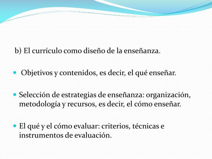 b) El currículo como diseño de la enseñanza.