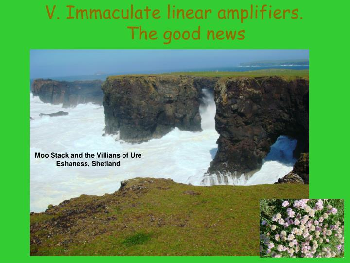V. Immaculate linear amplifiers. The good news