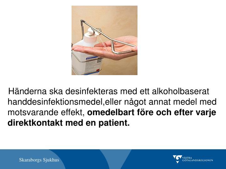 Händerna ska desinfekteras med ett alkoholbaserat handdesinfektionsmedel,eller något annat medel med  motsvarande effekt,