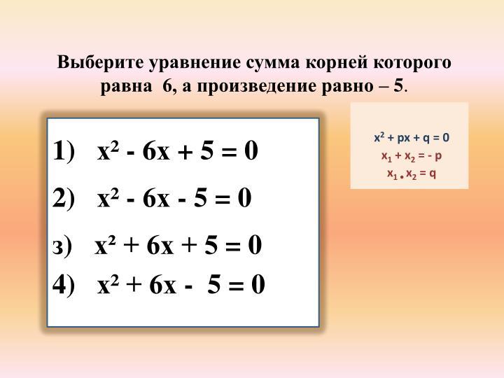 Выберите уравнение сумма корней которого    равна  6, а произведение равно – 5
