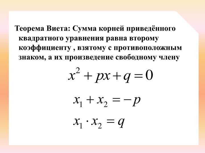 Теорема Виета: Сумма корней приведённого квадратного уравнения равна второму коэффициенту , взятому с противоположным знаком, а их произведение свободному члену