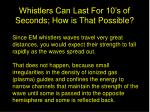 whistlers can last for 10 s of seconds how is that possible