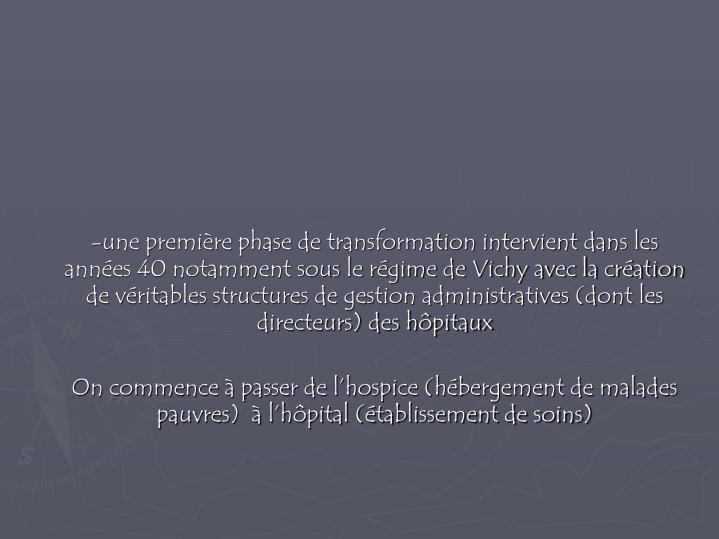 -une première phase de transformation intervient dans les années 40 notamment sous le régime de Vichy avec la création de véritables structures de gestion administratives (dont les directeurs) des hôpitaux