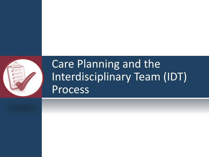Care Planning and the Interdisciplinary Team (IDT) Process