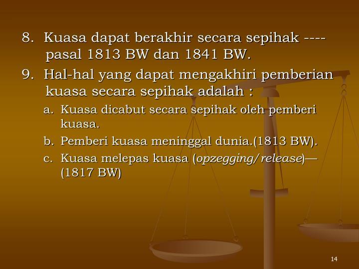 8.  Kuasa dapat berakhir secara sepihak ---- pasal 1813 BW dan 1841 BW.