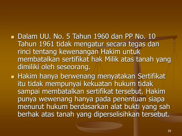 Dalam UU. No. 5 Tahun 1960 dan PP No. 10 Tahun 1961 tidak mengatur secara tegas dan rinci tentang kewenangan Hakim untuk membatalkan sertifikat hak Milik atas tanah yang dimiliki oleh seseorang.