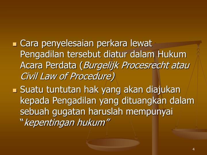 Cara penyelesaian perkara lewat Pengadilan tersebut diatur dalam Hukum Acara Perdata (
