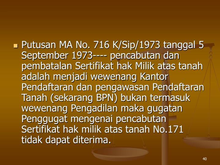 Putusan MA No. 716 K/Sip/1973 tanggal 5 September 1973---- pencabutan dan pembatalan Sertifikat hak Milik atas tanah adalah menjadi wewenang Kantor Pendaftaran dan pengawasan Pendaftaran Tanah (sekarang BPN) bukan termasuk wewenang Pengadilan maka gugatan Penggugat mengenai pencabutan Sertifikat hak milik atas tanah No.171 tidak dapat diterima.