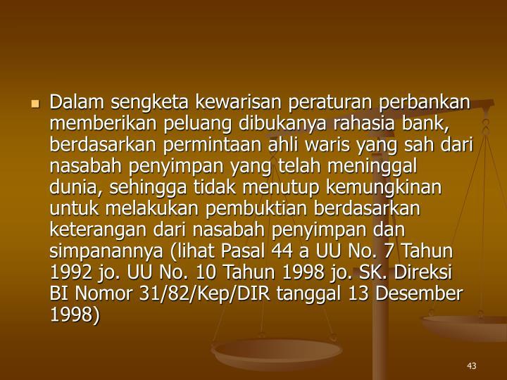 Dalam sengketa kewarisan peraturan perbankan memberikan peluang dibukanya rahasia bank, berdasarkan permintaan ahli waris yang sah dari nasabah penyimpan yang telah meninggal dunia, sehingga tidak menutup kemungkinan untuk melakukan pembuktian berdasarkan keterangan dari nasabah penyimpan dan simpanannya (lihat Pasal 44 a UU No. 7 Tahun 1992 jo. UU No. 10 Tahun 1998 jo. SK. Direksi BI Nomor 31/82/Kep/DIR tanggal 13 Desember 1998)