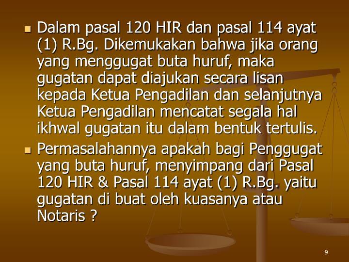 Dalam pasal 120 HIR dan pasal 114 ayat (1) R.Bg. Dikemukakan bahwa jika orang yang menggugat buta huruf, maka gugatan dapat diajukan secara lisan kepada Ketua Pengadilan dan selanjutnya Ketua Pengadilan mencatat segala hal ikhwal gugatan itu dalam bentuk tertulis.