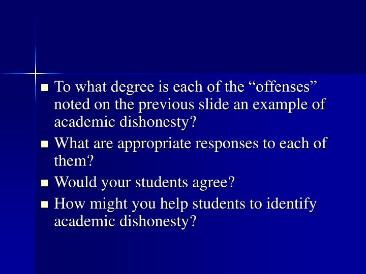 "To what degree is each of the ""offenses"" noted on the previous slide an example of academic dishonesty?"