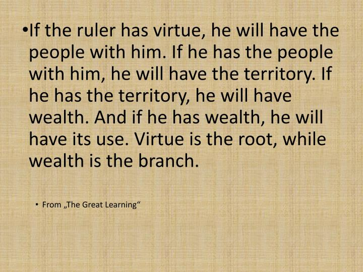 If the ruler has virtue, he will have the people with him. If he has the people with him, he will have the territory. If he has the territory, he will have wealth. And if he has wealth, he will have its use. Virtue is the root, while wealth is the branch.