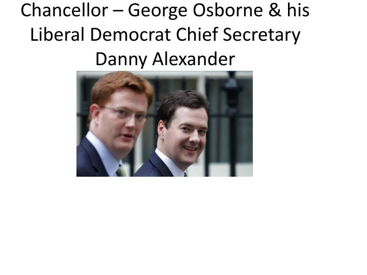 Chancellor – George Osborne & his Liberal Democrat Chief Secretary Danny Alexander