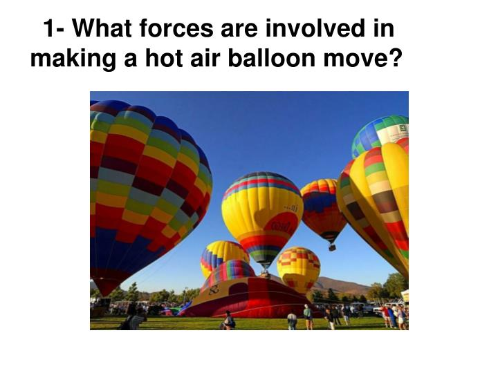 1- What forces are involved in making a hot air balloon move?
